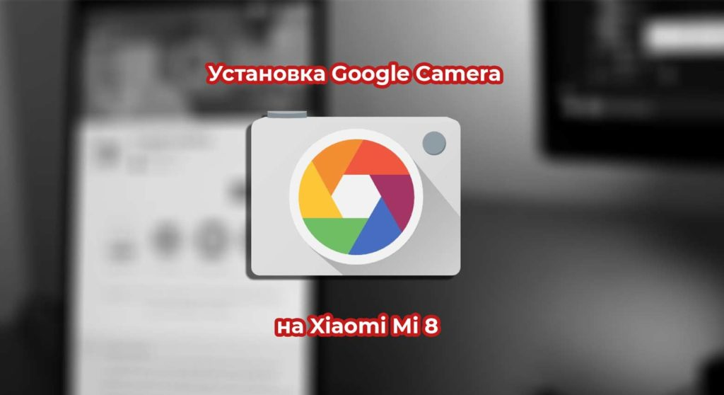 Установка Google Camera на Xiaomi Mi 8